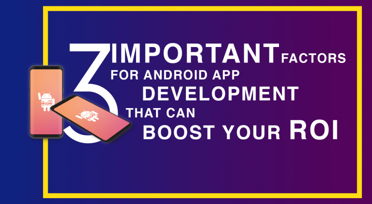 3 Important Factors for Android App Development That Can Boost Your ROI