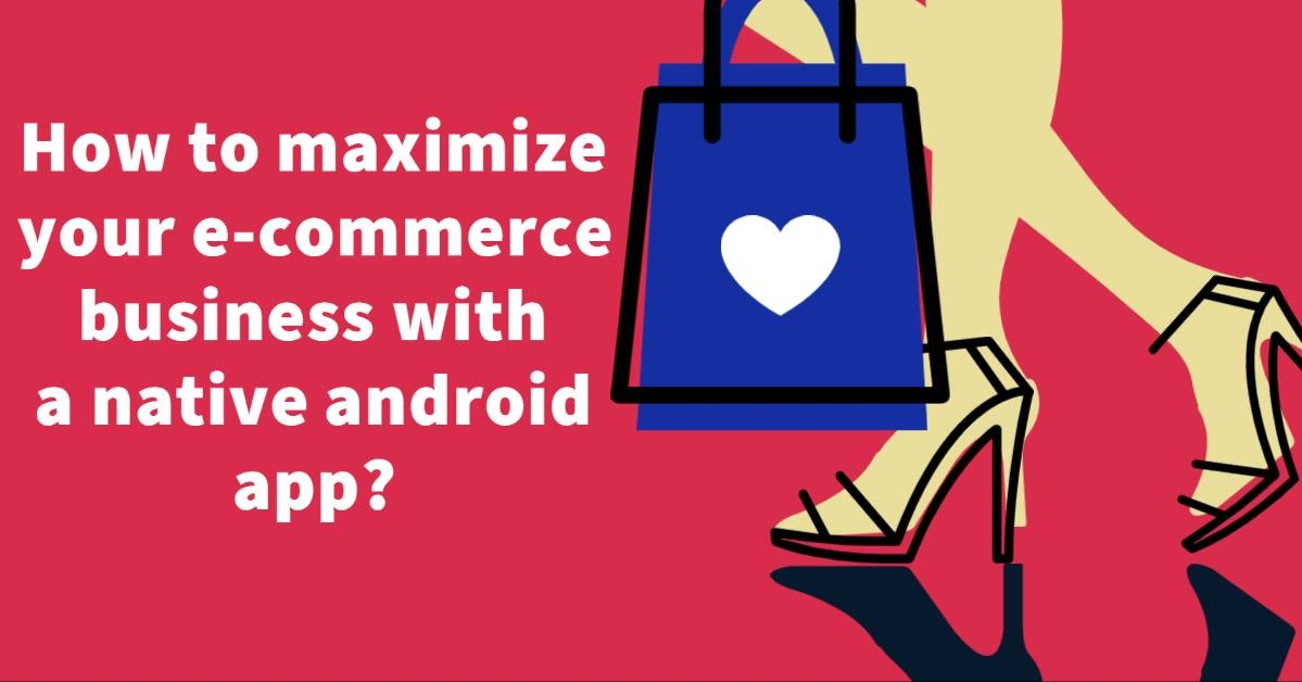 How to maximize your e-commerce business with a native android app?