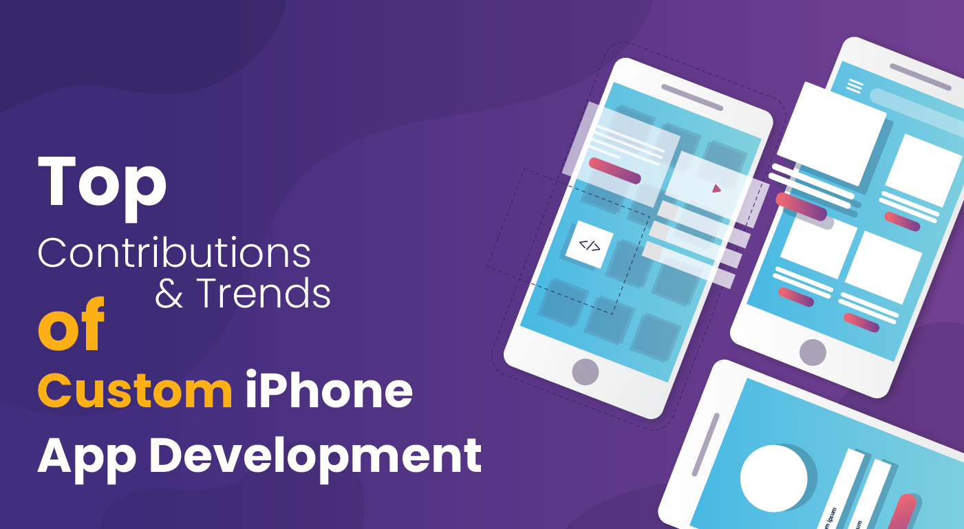 Top Contributions & Trends Of Custom iPhone App Development