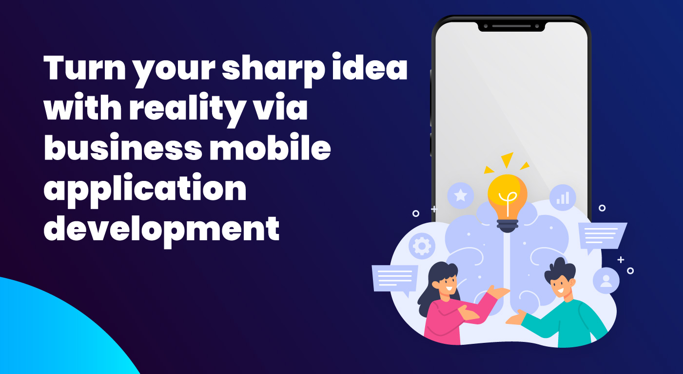 Turn your sharp idea with reality via business mobile app development